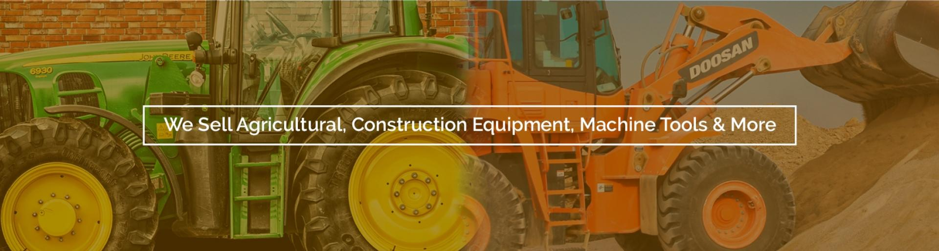 We Sell Agricultural, Construction Equipment, Machine Tools and More